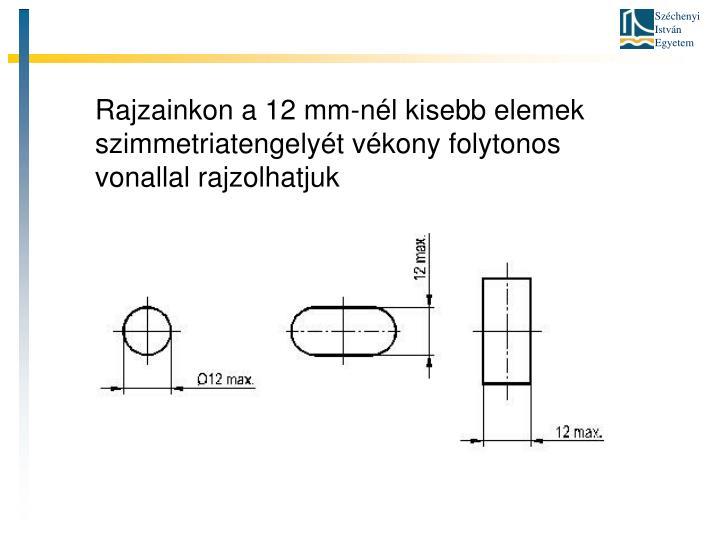 Rajzainkon a 12 mm-nél kisebb elemek szimmetriatengelyét vékony folytonos vonallal rajzolhatjuk