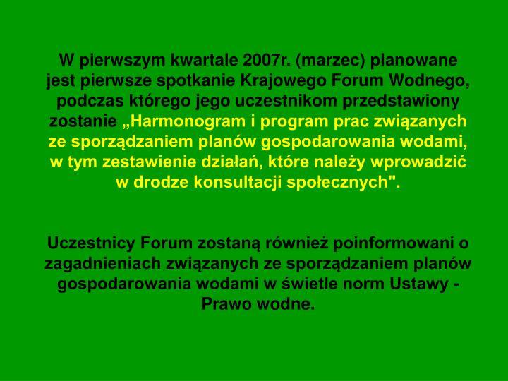 W pierwszym kwartale 2007r. (marzec) planowane jest pierwsze spotkanie Krajowego Forum Wodnego, podczas którego jego uczestnikom przedstawiony zostanie