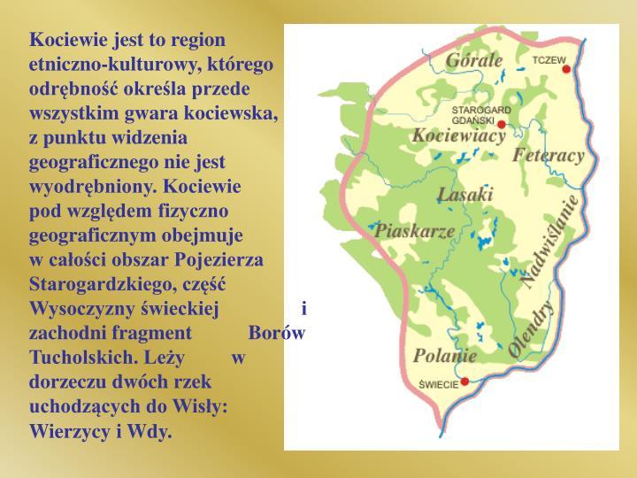 Kociewie jest to region etniczno-kulturowy, którego odrębność określa przede wszystkim gwara kociewska,    z punktu widzenia geograficznego nie jest wyodrębniony. Kociewie        pod względem fizyczno geograficznym obejmuje          w całości obszar Pojezierza Starogardzkiego, część Wysoczyzny świeckiej                i zachodni fragment           Borów Tucholskich. Leży         w dorzeczu dwóch rzek uchodzących do Wisły: Wierzycy i Wdy.