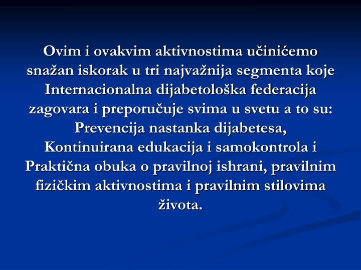 Ovim i ovakvim aktivnostima učinićemo snažan iskorak u tri najvažnija segmenta koje Internacionalna dijabetološka federacija zagovara i preporučuje svima u svetu a to su: