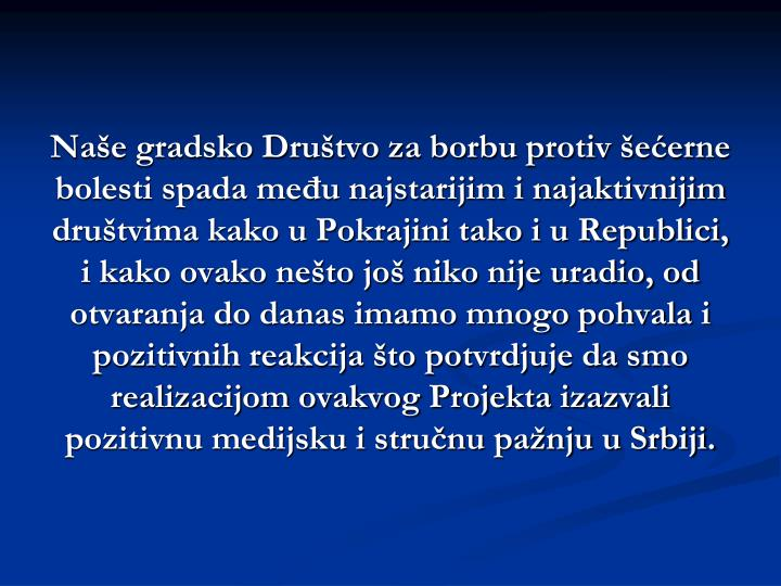 Naše gradsko Društvo za borbu protiv šećerne bolesti spada među najstarijim i najaktivnijim društvima kako u Pokrajini tako i u Republici, i kako ovako nešto još niko nije uradio, od otvaranja do danas imamo mnogo pohvala i pozitivnih reakcija što potvrdjuje da smo realizacijom ovakvog Projekta izazvali pozitivnu medijsku i stručnu pažnju u Srbiji.