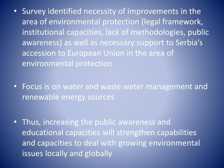 Survey identified necessity of improvements in the area of environmental protection (legal framework, institutional capacities, lack of methodologies, public awareness) as well as necessary support to Serbia's accession to European Union in the area of environmental protection
