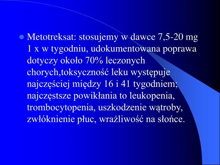 Metotreksat: stosujemy w dawce 7,5-20 mg 1 x w tygodniu, udokumentowana poprawa dotyczy około 70% leczonych chorych,toksyczność leku występuje najczęściej między 16 i 41 tygodniem; najczęstsze powikłania to leukopenia, trombocytopenia, uszkodzenie wątroby, zwłóknienie płuc, wrażliwość na słońce.