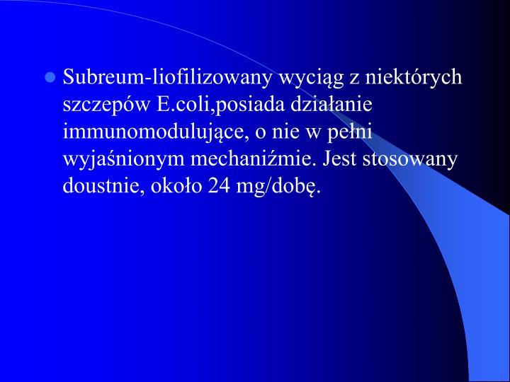 Subreum-liofilizowany wyciąg z niektórych szczepów E.coli,posiada działanie immunomodulujące, o nie w pełni wyjaśnionym mechaniźmie. Jest stosowany doustnie, około 24 mg/dobę.