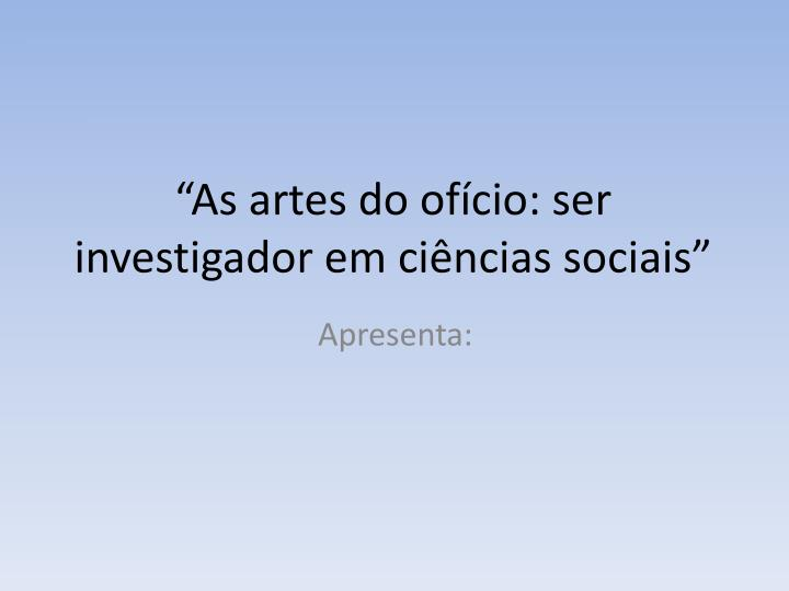 As artes do of cio ser investigador em ci ncias sociais