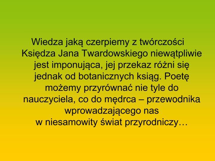 Wiedza jaką czerpiemy z twórczości Księdza Jana Twardowskiego niewątpliwie jest imponująca, jej przekaz różni się jednak od botanicznych ksiąg. Poetę możemy przyrównać nie tyle do nauczyciela, co do mędrca – przewodnika wprowadzającego nas