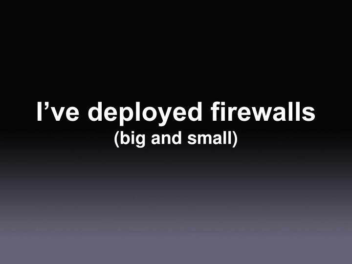 I've deployed firewalls