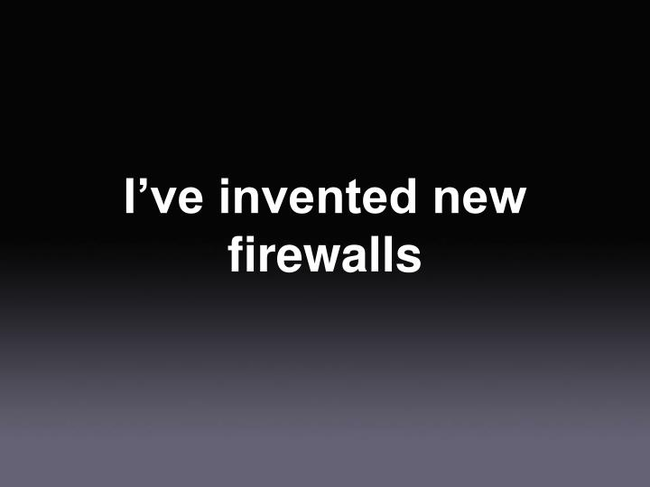I've invented new firewalls