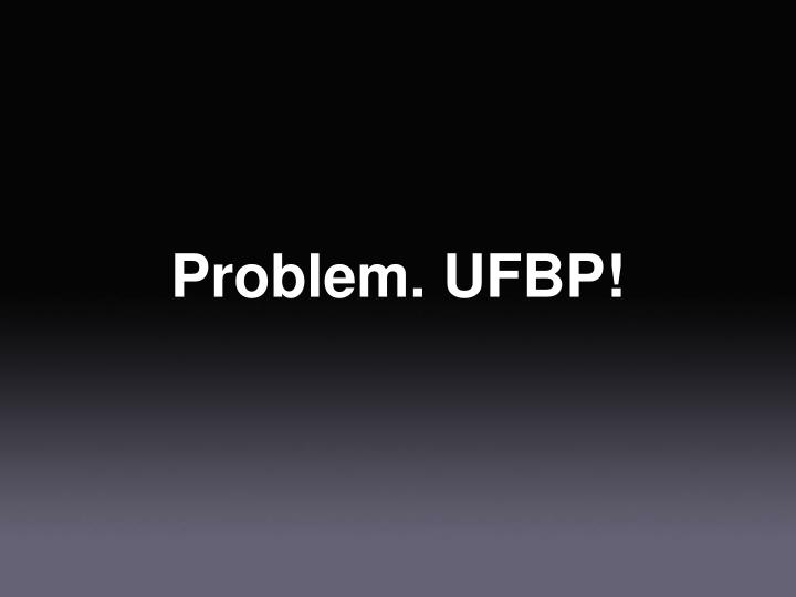 Problem. UFBP!
