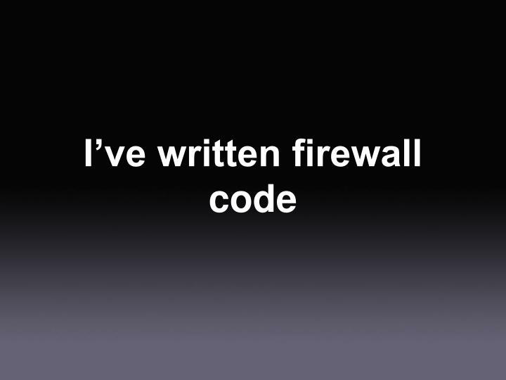 I've written firewall code