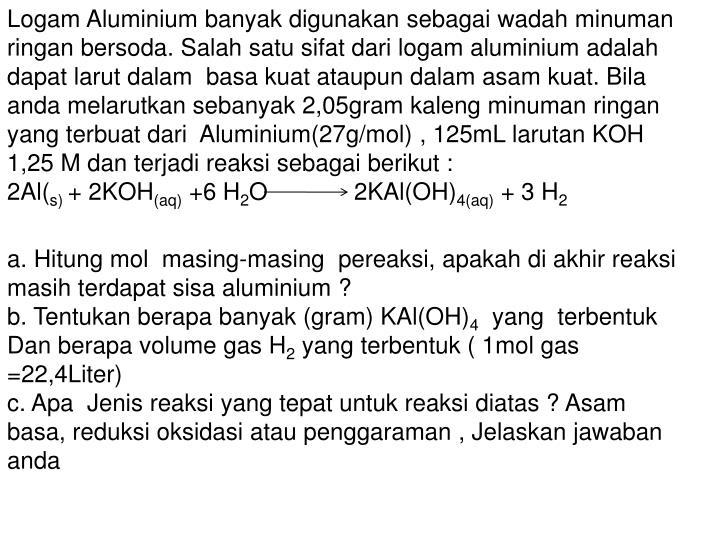 Logam Aluminium banyak digunakan sebagai wadah minuman ringan bersoda. Salah satu sifat dari logam aluminium adalah dapat larut dalam  basa kuat ataupun dalam asam kuat. Bila anda melarutkan sebanyak 2,05gram kaleng minuman ringan yang terbuat dari  Aluminium(27g/mol) , 125mL larutan KOH 1,25 M dan terjadi reaksi sebagai berikut :