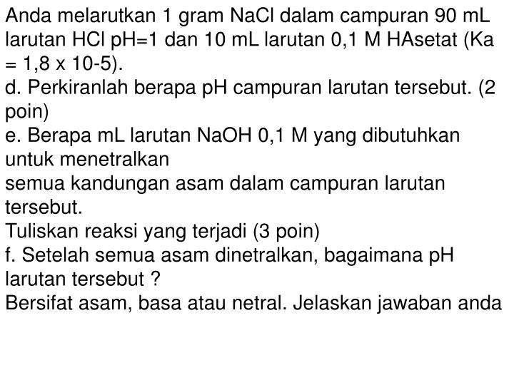 Anda melarutkan 1 gram NaCl dalam campuran 90 mL larutan HCl pH=1 dan 10 mL larutan 0,1 M HAsetat (Ka = 1,8 x 10-5).