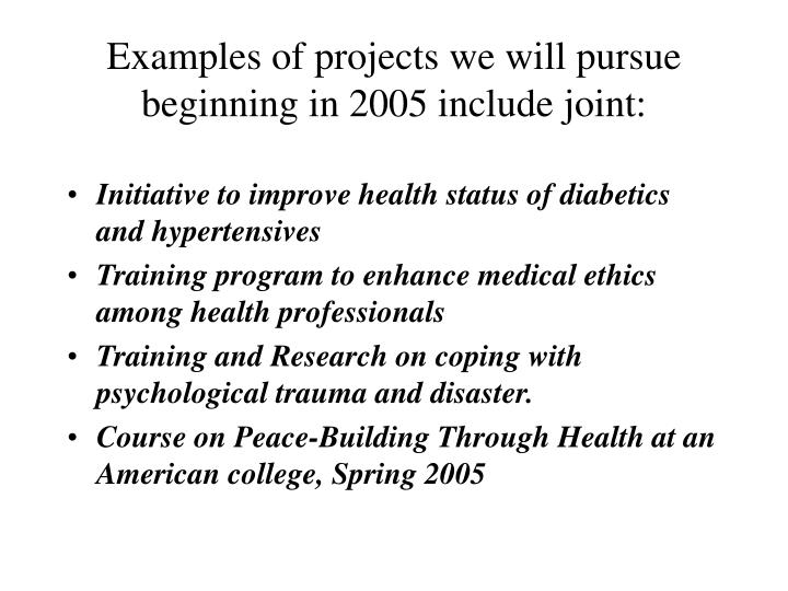 Examples of projects we will pursue beginning in 2005 include joint: