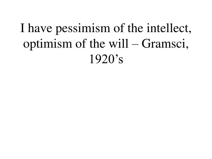 I have pessimism of the intellect, optimism of the will – Gramsci, 1920's