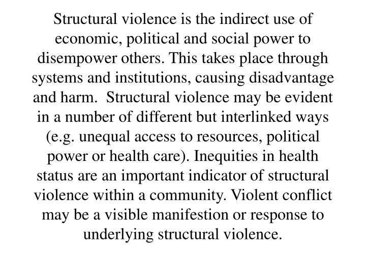 Structural violence is the indirect use of economic, political and social power to disempower others. This takes place through systems and institutions, causing disadvantage and harm.  Structural violence may be evident in a number of different but interlinked ways (e.g. unequal access to resources, political power or health care). Inequities in health status are an important indicator of structural violence within a community. Violent conflict may be a visible manifestion or response to underlying structural violence.