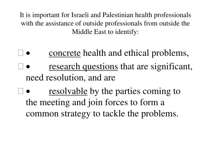 It is important for Israeli and Palestinian health professionals with the assistance of outside professionals from outside the Middle East to identify: