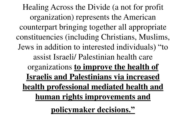 "Healing Across the Divide (a not for profit organization) represents the American counterpart bringing together all appropriate constituencies (including Christians, Muslims, Jews in addition to interested individuals) ""to assist Israeli/ Palestinian health care organizations"