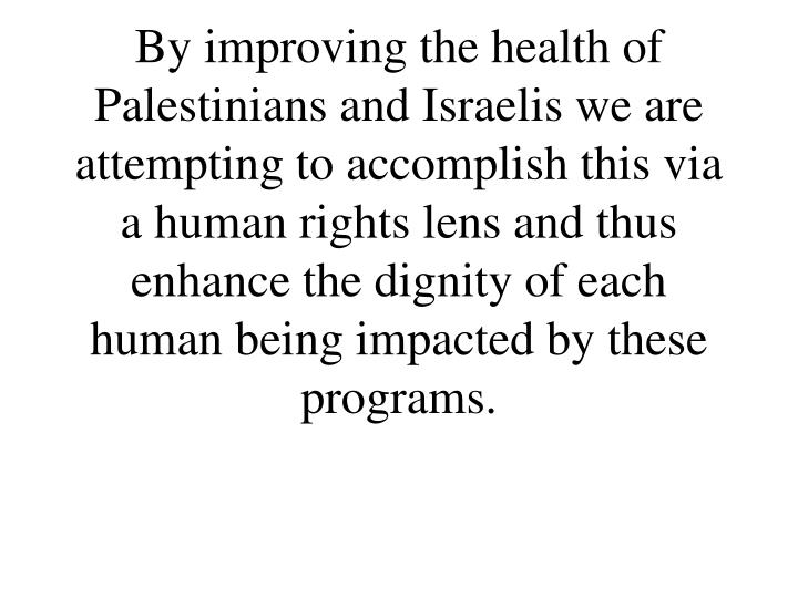 By improving the health of Palestinians and Israelis we are attempting to accomplish this via a human rights lens and thus enhance the dignity of each human being impacted by these programs.