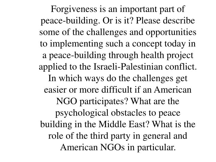 Forgiveness is an important part of peace-building. Or is it? Please describe some of the challenges and opportunities to implementing such a concept today in a peace-building through health project applied to the Israeli-Palestinian conflict.  In which ways do the challenges get easier or more difficult if an American NGO participates? What are the psychological obstacles to peace building in the Middle East? What is the role of the third party in general and American NGOs in particular.