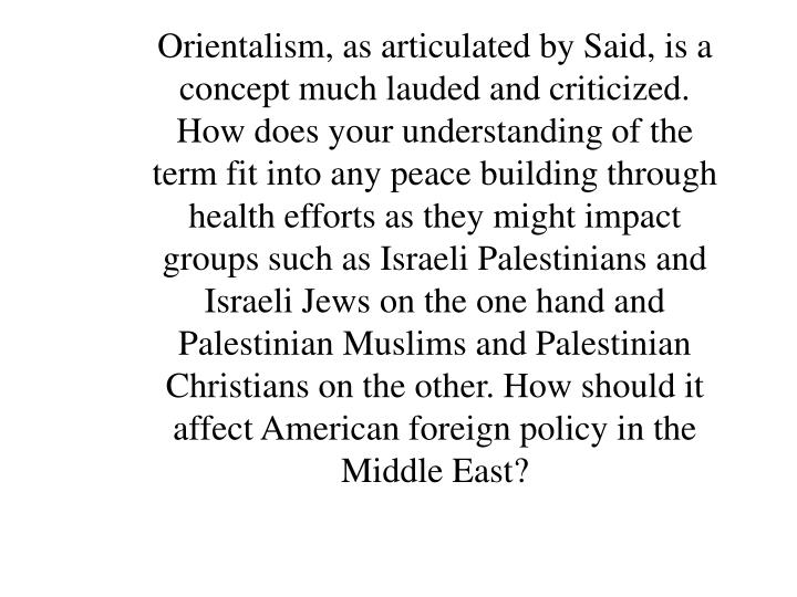 Orientalism, as articulated by Said, is a concept much lauded and criticized. How does your understanding of the term fit into any peace building through health efforts as they might impact groups such as Israeli Palestinians and Israeli Jews on the one hand and Palestinian Muslims and Palestinian Christians on the other. How should it affect American foreign policy in the Middle East?