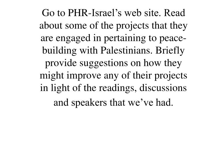 Go to PHR-Israel's web site. Read about some of the projects that they are engaged in pertaining to peace-building with Palestinians. Briefly provide suggestions on how they might improve any of their projects in light of the readings, discussions and speakers that we've had.