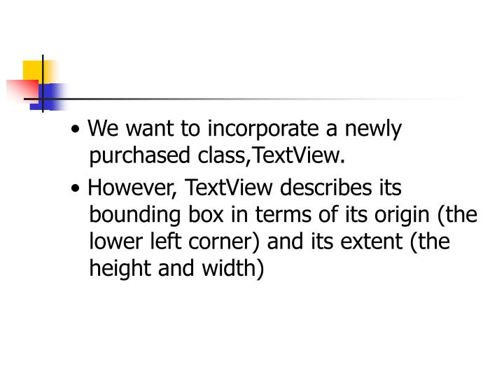 • We want to incorporate a newly purchased class,TextView.