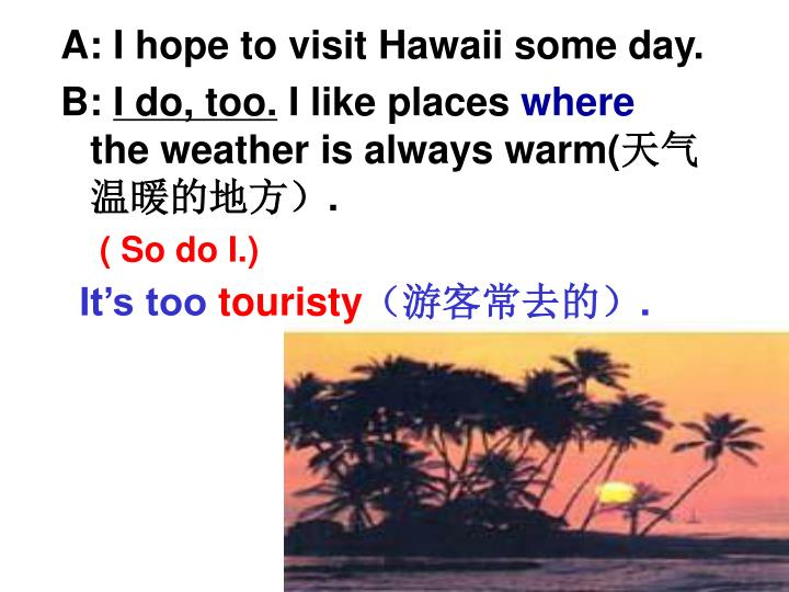 A: I hope to visit Hawaii some day.