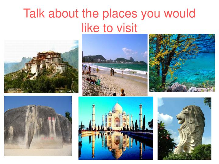 Talk about the places you would like to visit