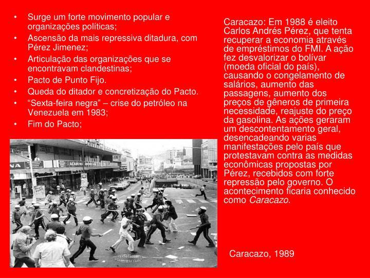 Caracazo: Em 1988 é eleito Carlos Andrés Pérez, que tenta recuperar a economia através de empréstimos do FMI. A ação fez desvalorizar o bolívar (moeda oficial do país), causando o congelamento de salários, aumento das passagens, aumento dos preços de gêneros de primeira necessidade, reajuste do preço da gasolina. As ações geraram um descontentamento geral, desencadeando varias manifestações pelo país que protestavam contra as medidas econômicas propostas por Pérez, recebidos com forte repressão pelo governo. O acontecimento ficaria conhecido como