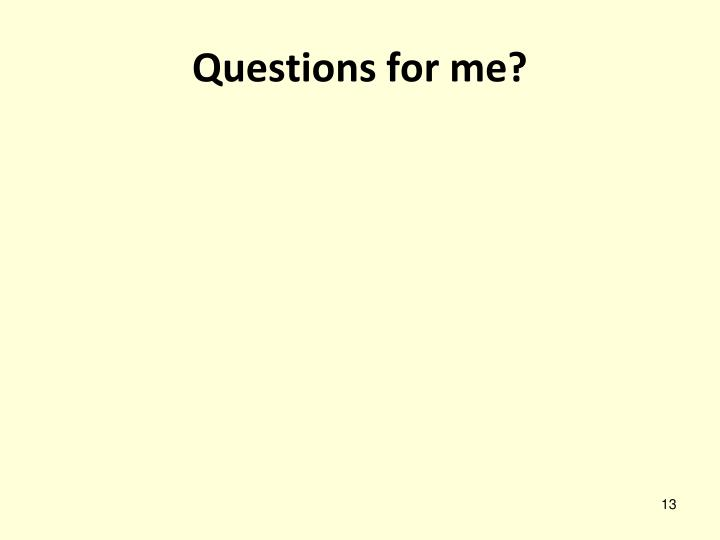 Questions for me?