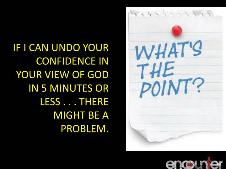 IF I CAN UNDO YOUR CONFIDENCE IN YOUR VIEW OF GOD IN 5 MINUTES OR LESS . . . THERE MIGHT BE A PROBLEM.