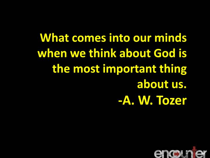 What comes into our minds when we think about God is the most important thing about us.