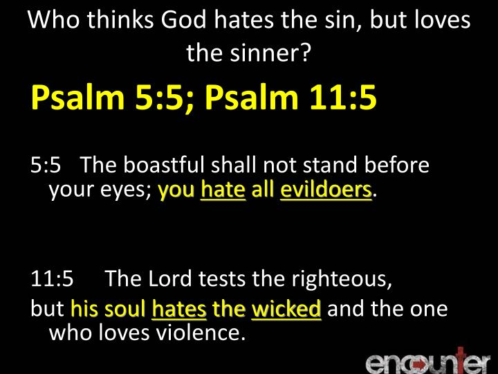 Who thinks God hates the sin, but loves the sinner?