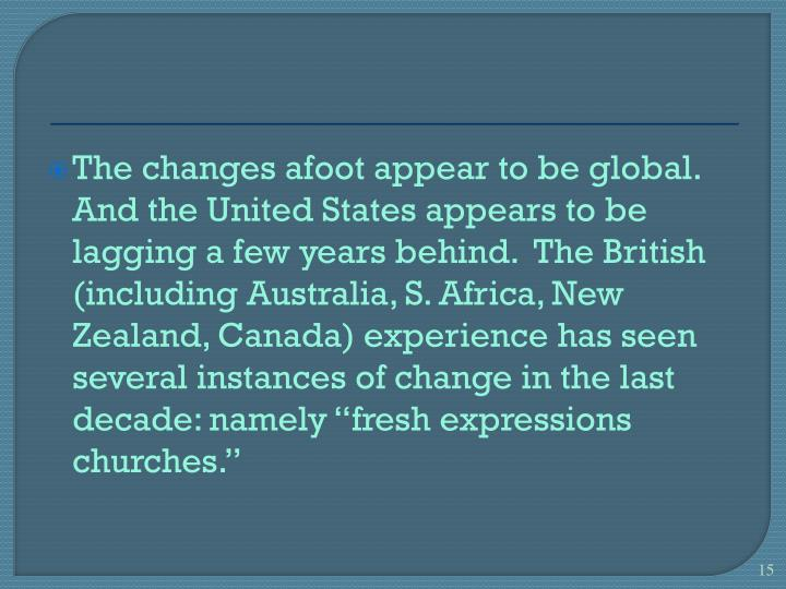 "The changes afoot appear to be global.  And the United States appears to be lagging a few years behind.  The British (including Australia, S. Africa, New Zealand, Canada) experience has seen several instances of change in the last decade: namely ""fresh expressions churches."""
