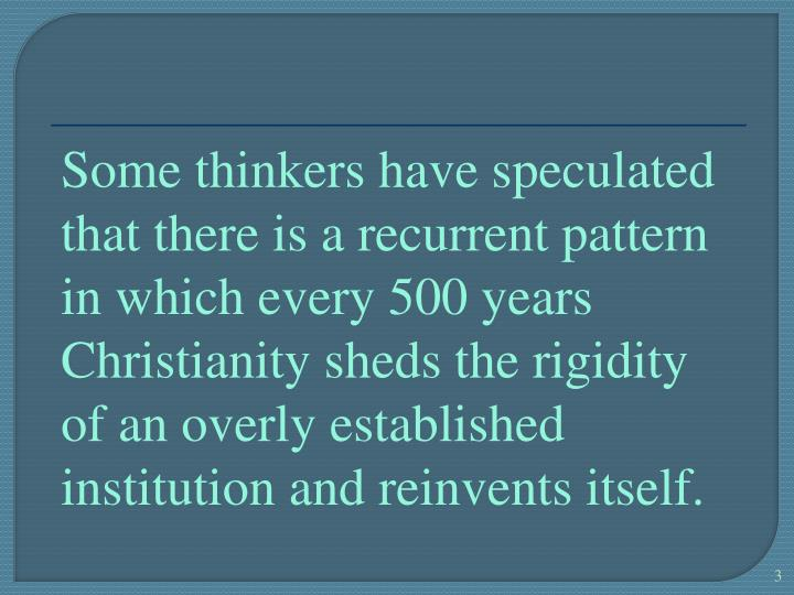 Some thinkers have speculated that there is a recurrent pattern in which every 500 years Christianit...