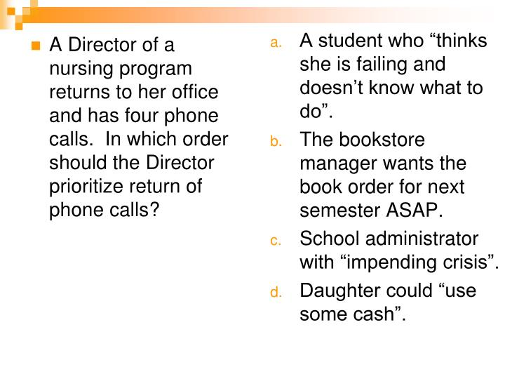 A Director of a nursing program returns to her office and has four phone calls.  In which order should the Director prioritize return of phone calls?
