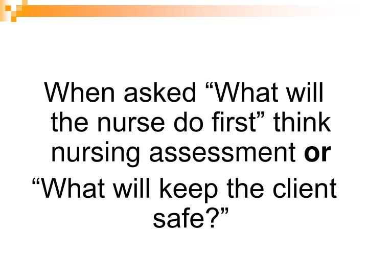 "When asked ""What will the nurse do first"" think nursing assessment"
