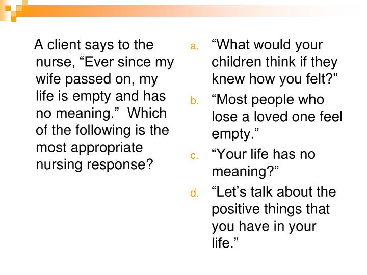 "A client says to the nurse, ""Ever since my wife passed on, my life is empty and has no meaning.""  Which of the following is the most appropriate nursing response?"