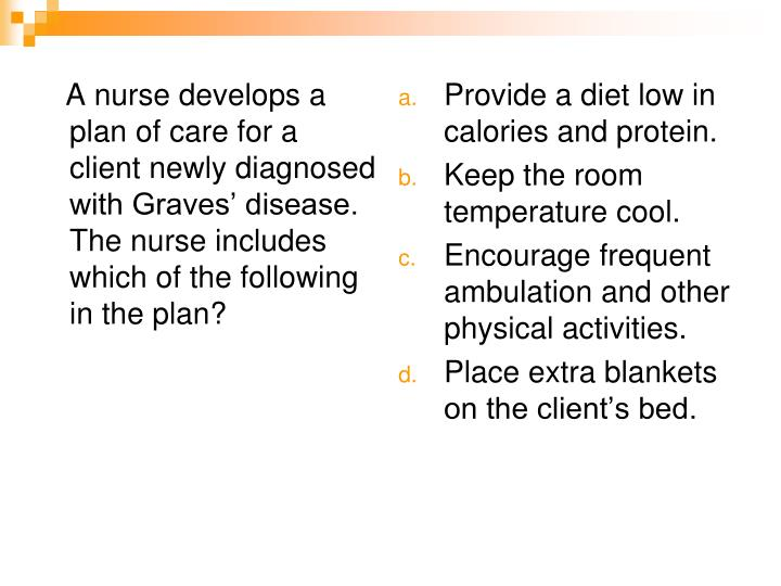 A nurse develops a plan of care for a client newly diagnosed with Graves' disease.  The nurse includes which of the following in the plan?