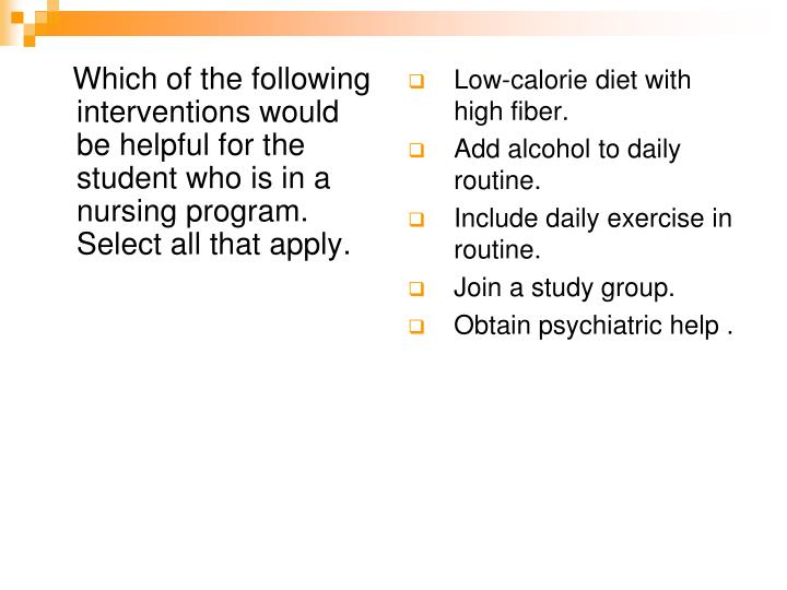 Which of the following interventions would be helpful for the student who is in a nursing program.  Select all that apply.