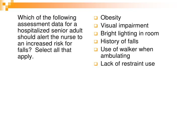 Which of the following assessment data for a hospitalized senior adult should alert the nurse to an increased risk for falls?  Select all that apply.