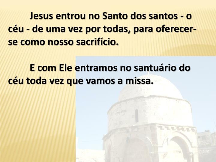 Jesus entrou no Santo dos santos - o cu - de uma vez por todas, para oferecer-se como nosso sacrifcio.