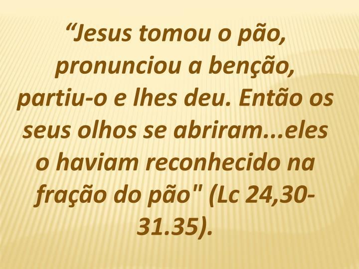 """Jesus tomou o po, pronunciou a beno, partiu-o e lhes deu. Ento os seus olhos se abriram...eles o haviam reconhecido na frao do po"""" ("""