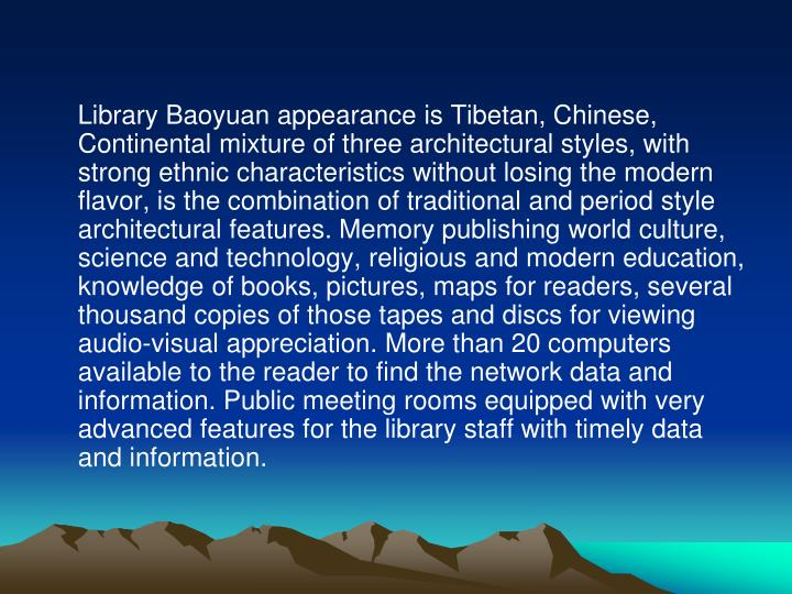 Library Baoyuan appearance is Tibetan, Chinese, Continental mixture of three architectural styles, with strong ethnic characteristics without losing the modern flavor, is the combination of traditional and period style architectural features. Memory publishing world culture, science and technology, religious and modern education, knowledge of books, pictures, maps for readers, several thousand copies of those tapes and discs for viewing audio-visual appreciation. More than 20 computers available to the reader to find the network data and information. Public meeting rooms equipped with very advanced features for the library staff with timely data and information.