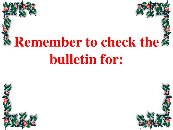 Remember to check the bulletin for:
