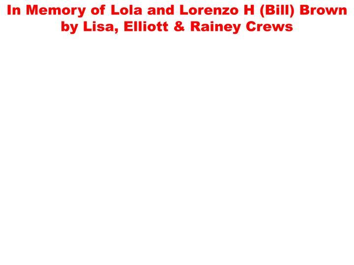In Memory of Lola and Lorenzo H (Bill) Brown by Lisa, Elliott & Rainey Crews