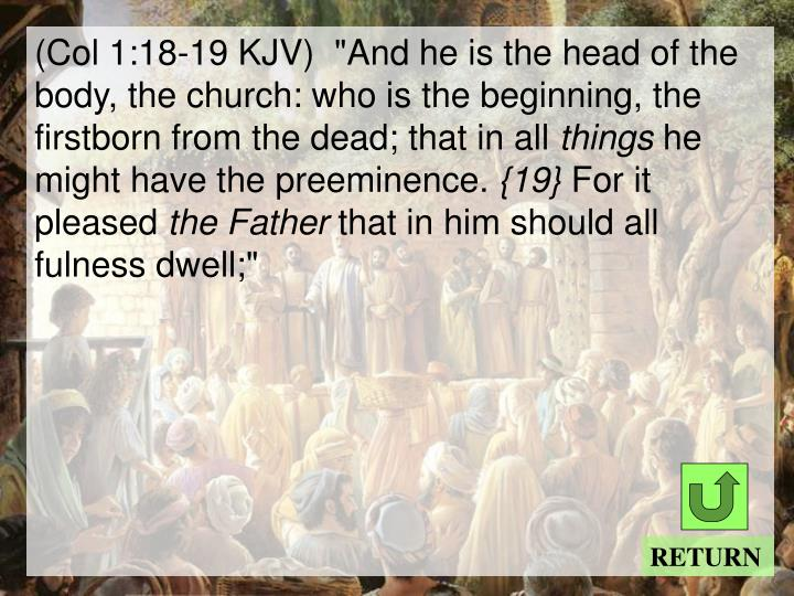 "(Col 1:18-19 KJV)  ""And he is the head of the body, the church: who is the beginning, the firstborn from the dead; that in all"