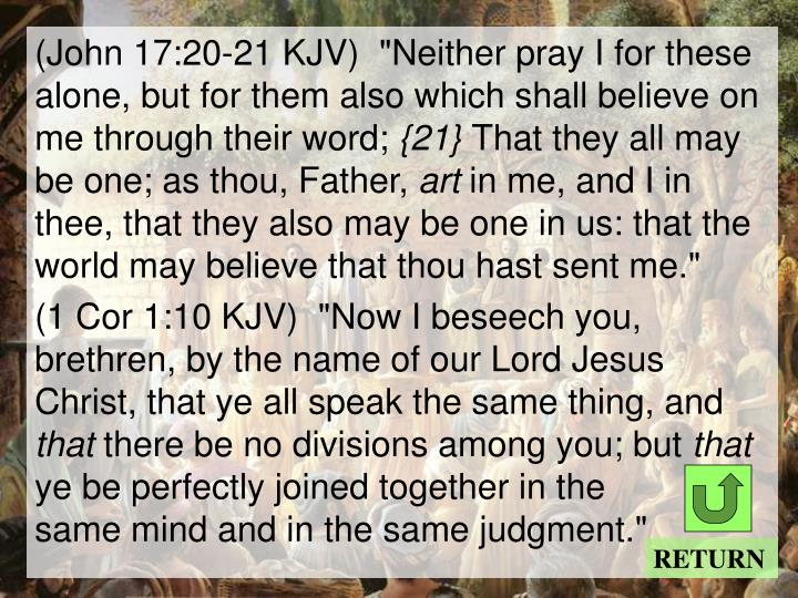 "(John 17:20-21 KJV)  ""Neither pray I for these alone, but for them also which shall believe on me through their word;"