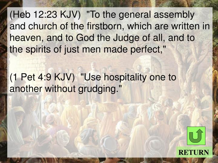 "(Heb 12:23 KJV)  ""To the general assembly and church of the firstborn, which are written in heaven, and to God the Judge of all, and to the spirits of just men made perfect,"""