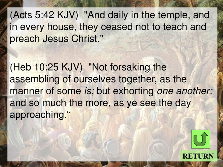 "(Acts 5:42 KJV)  ""And daily in the temple, and in every house, they ceased not to teach and preach Jesus Christ."""